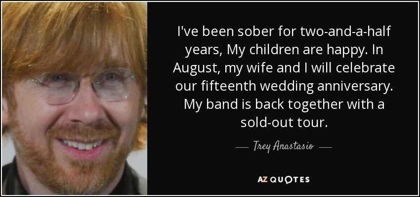 I've been sober for two-and-a-half years, My children are happy. In August, my wife and I will celebrate our fifteenth wedding anniversary. My band is back together with a sold-out tour. - Trey Anastasio