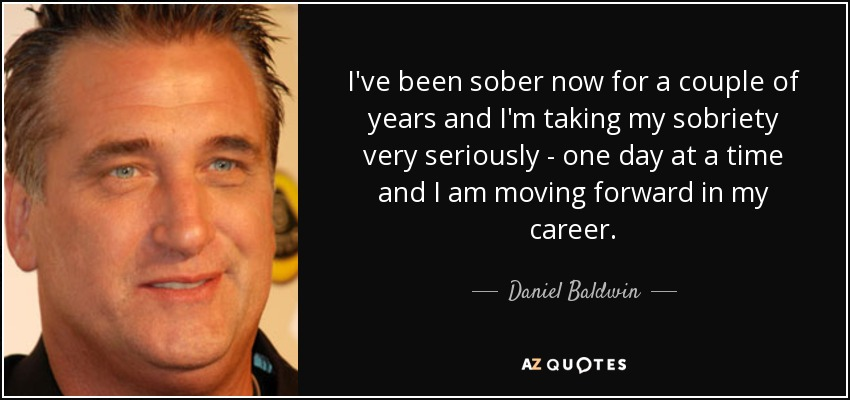 I've been sober now for a couple of years and I'm taking my sobriety very seriously - one day at a time and I am moving forward in my career. - Daniel Baldwin