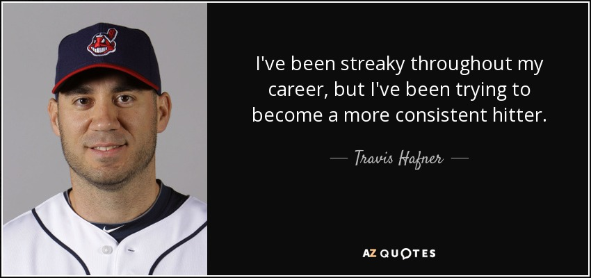 I've been streaky throughout my career, but I've been trying to become a more consistent hitter. - Travis Hafner