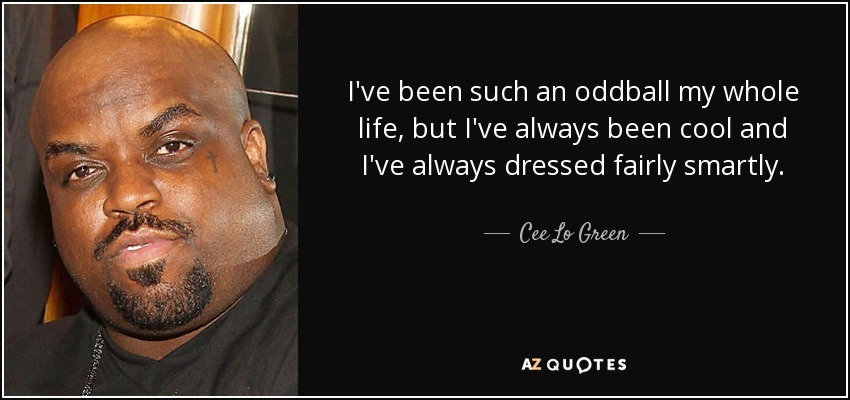 I've been such an oddball my whole life, but I've always been cool and I've always dressed fairly smartly. - Cee Lo Green