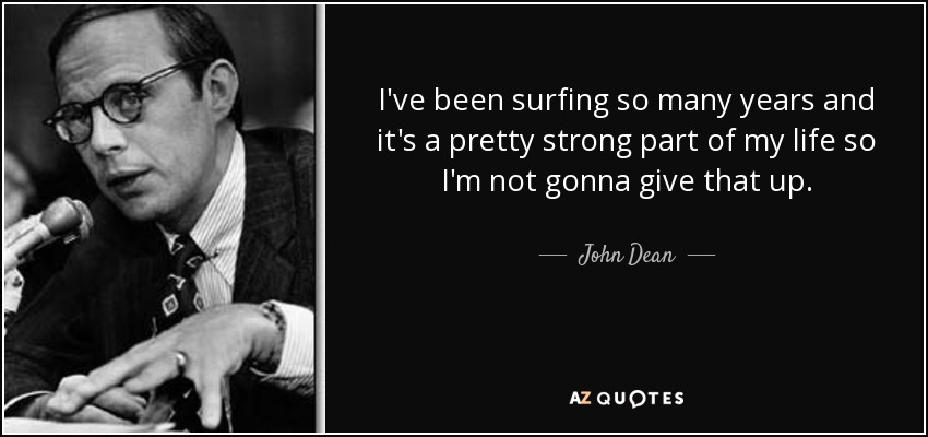 I've been surfing so many years and it's a pretty strong part of my life so I'm not gonna give that up. - John Dean