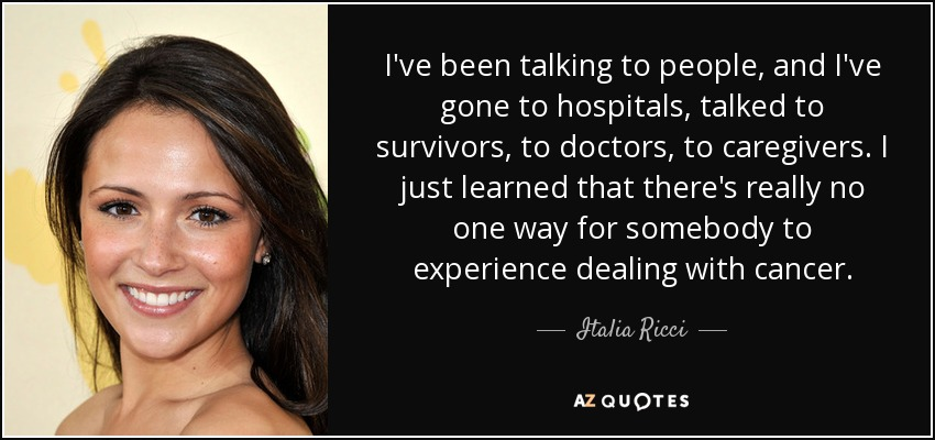 I've been talking to people, and I've gone to hospitals, talked to survivors, to doctors, to caregivers. I just learned that there's really no one way for somebody to experience dealing with cancer. - Italia Ricci