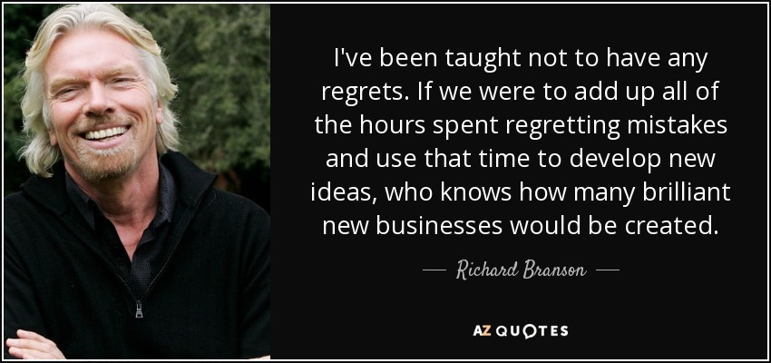 I've been taught not to have any regrets. If we were to add up all of the hours spent regretting mistakes and use that time to develop new ideas, who knows how many brilliant new businesses would be created. - Richard Branson