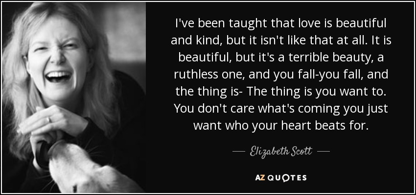 I've been taught that love is beautiful and kind, but it isn't like that at all. It is beautiful, but it's a terrible beauty, a ruthless one, and you fall-you fall, and the thing is- The thing is you want to. You don't care what's coming you just want who your heart beats for. - Elizabeth Scott