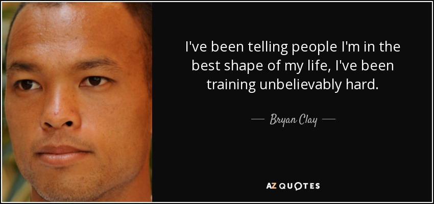 I've been telling people I'm in the best shape of my life, I've been training unbelievably hard. - Bryan Clay