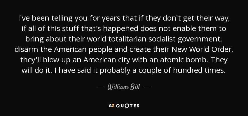 I've been telling you for years that if they don't get their way, if all of this stuff that's happened does not enable them to bring about their world totalitarian socialist government, disarm the American people and create their New World Order, they'll blow up an American city with an atomic bomb. They will do it. I have said it probably a couple of hundred times. - William Bill