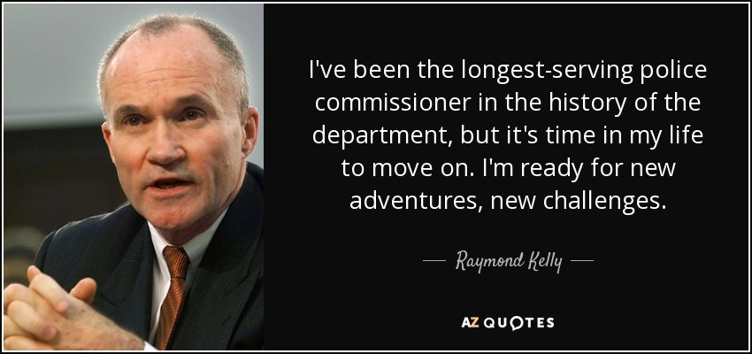 I've been the longest-serving police commissioner in the history of the department, but it's time in my life to move on. I'm ready for new adventures, new challenges. - Raymond Kelly