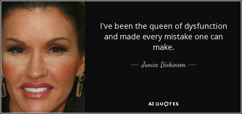 I've been the queen of dysfunction and made every mistake one can make. - Janice Dickinson