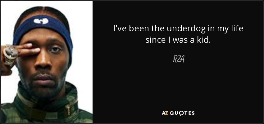 I've been the underdog in my life since I was a kid. - RZA