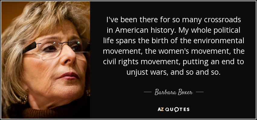 I've been there for so many crossroads in American history. My whole political life spans the birth of the environmental movement, the women's movement, the civil rights movement, putting an end to unjust wars, and so and so. - Barbara Boxer