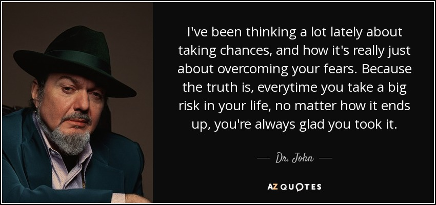 I've been thinking a lot lately about taking chances, and how it's really just about overcoming your fears. Because the truth is, everytime you take a big risk in your life, no matter how it ends up, you're always glad you took it. - Dr. John