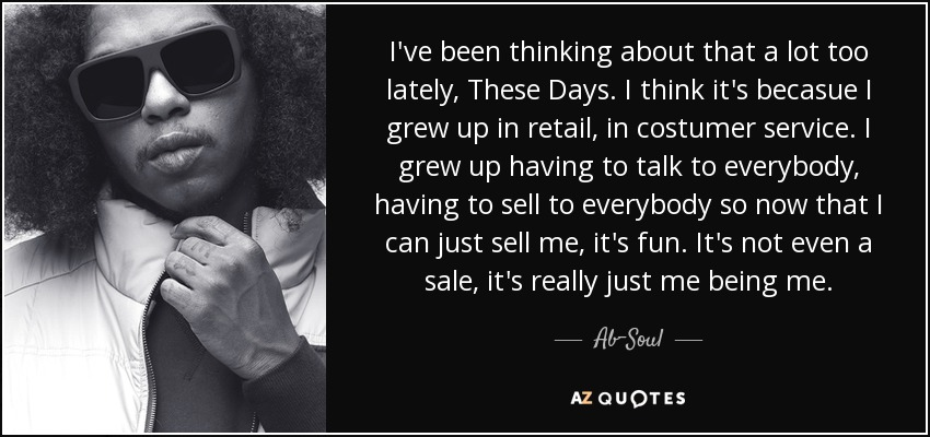I've been thinking about that a lot too lately, These Days. I think it's becasue I grew up in retail, in costumer service. I grew up having to talk to everybody, having to sell to everybody so now that I can just sell me, it's fun. It's not even a sale, it's really just me being me. - Ab-Soul