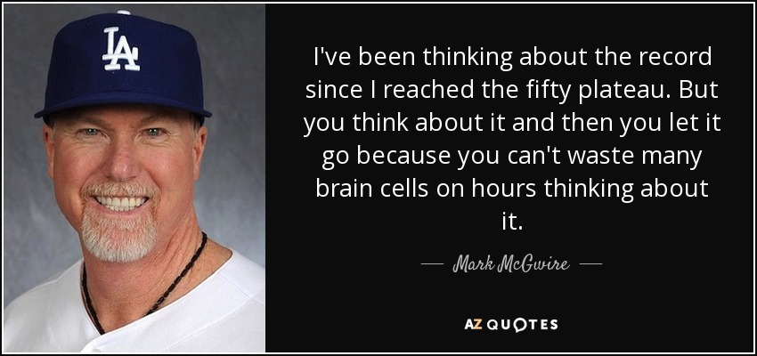 I've been thinking about the record since I reached the fifty plateau. But you think about it and then you let it go because you can't waste many brain cells on hours thinking about it. - Mark McGwire