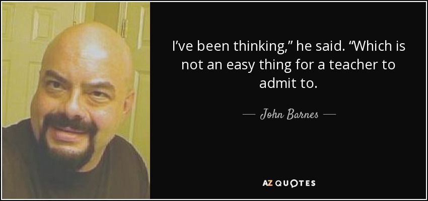 "I've been thinking,"" he said. ""Which is not an easy thing for a teacher to admit to. - John Barnes"