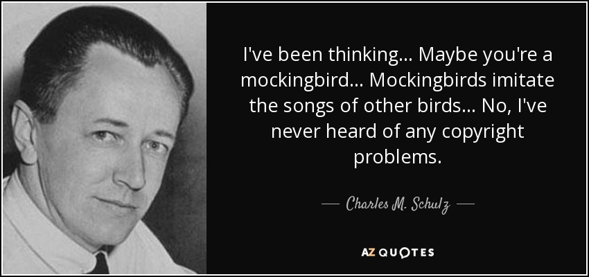 I've been thinking... Maybe you're a mockingbird... Mockingbirds imitate the songs of other birds... No, I've never heard of any copyright problems. - Charles M. Schulz