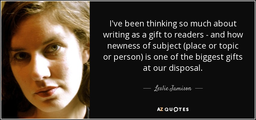 I've been thinking so much about writing as a gift to readers - and how newness of subject (place or topic or person) is one of the biggest gifts at our disposal. - Leslie Jamison