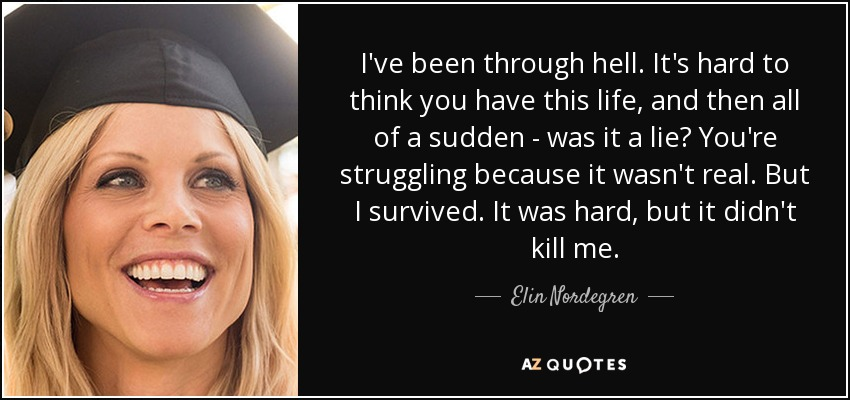 I've been through hell. It's hard to think you have this life, and then all of a sudden - was it a lie? You're struggling because it wasn't real. But I survived. It was hard, but it didn't kill me. - Elin Nordegren