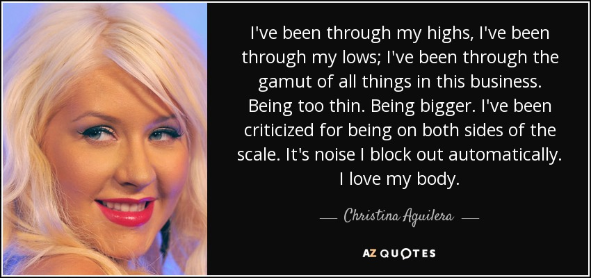 I've been through my highs, I've been through my lows; I've been through the gamut of all things in this business. Being too thin. Being bigger. I've been criticized for being on both sides of the scale. It's noise I block out automatically. I love my body. - Christina Aguilera