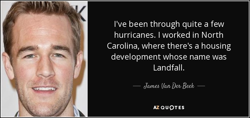 I've been through quite a few hurricanes. I worked in North Carolina, where there's a housing development whose name was Landfall. - James Van Der Beek