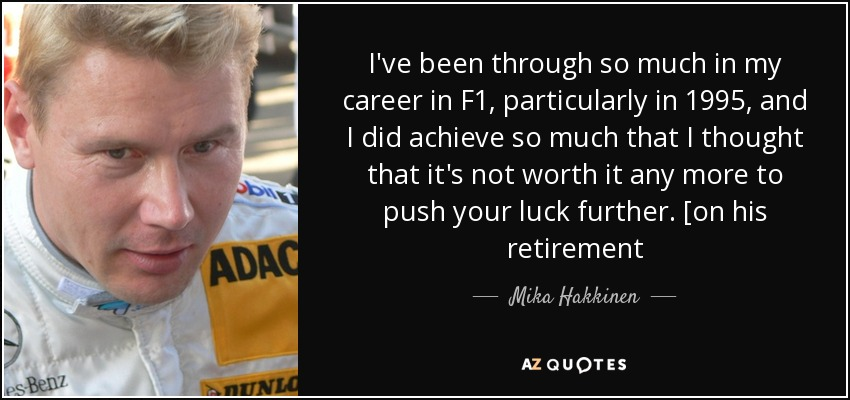I've been through so much in my career in F1, particularly in 1995, and I did achieve so much that I thought that it's not worth it any more to push your luck further. [on his retirement - Mika Hakkinen