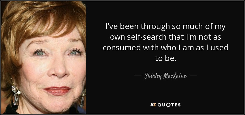 I've been through so much of my own self-search that I'm not as consumed with who I am as I used to be. - Shirley MacLaine