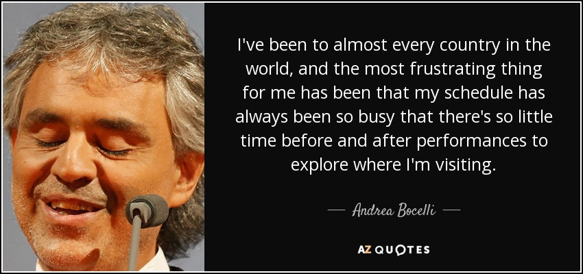 I've been to almost every country in the world, and the most frustrating thing for me has been that my schedule has always been so busy that there's so little time before and after performances to explore where I'm visiting. - Andrea Bocelli
