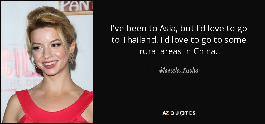 I've been to Asia, but I'd love to go to Thailand. I'd love to go to some rural areas in China. - Masiela Lusha