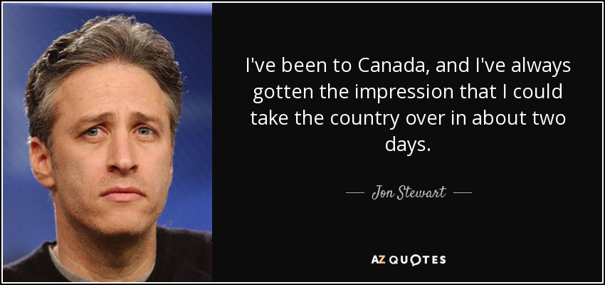 I've been to Canada, and I've always gotten the impression that I could take the country over in about two days. - Jon Stewart