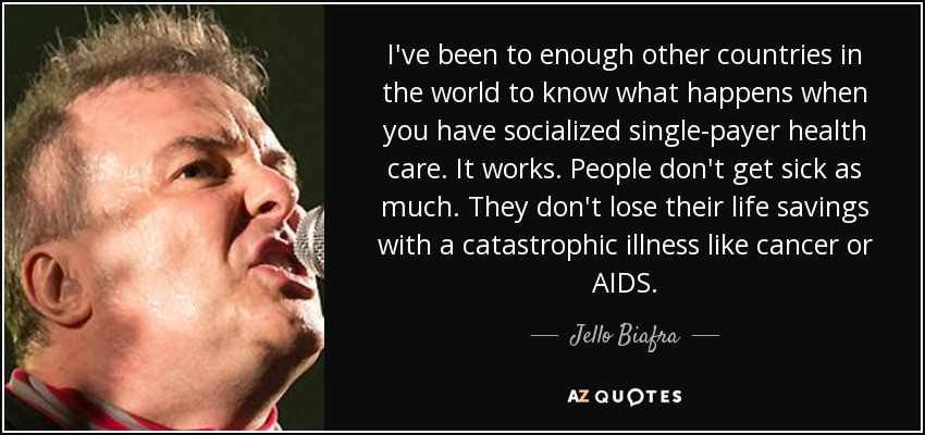 I've been to enough other countries in the world to know what happens when you have socialized single-payer health care. It works. People don't get sick as much. They don't lose their life savings with a catastrophic illness like cancer or AIDS. - Jello Biafra