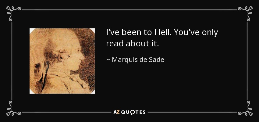 I've been to Hell. You've only read about it. - Marquis de Sade