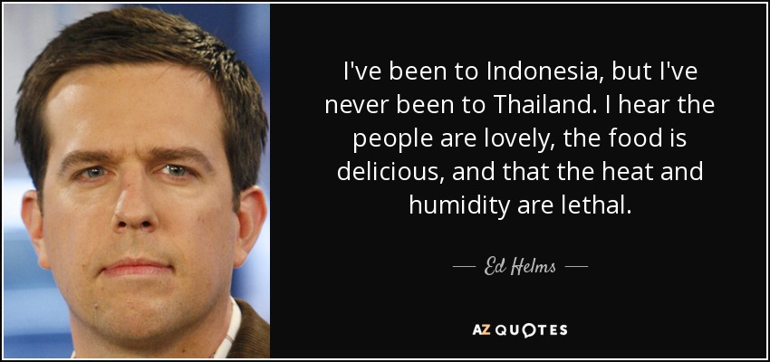 I've been to Indonesia, but I've never been to Thailand. I hear the people are lovely, the food is delicious, and that the heat and humidity are lethal. - Ed Helms