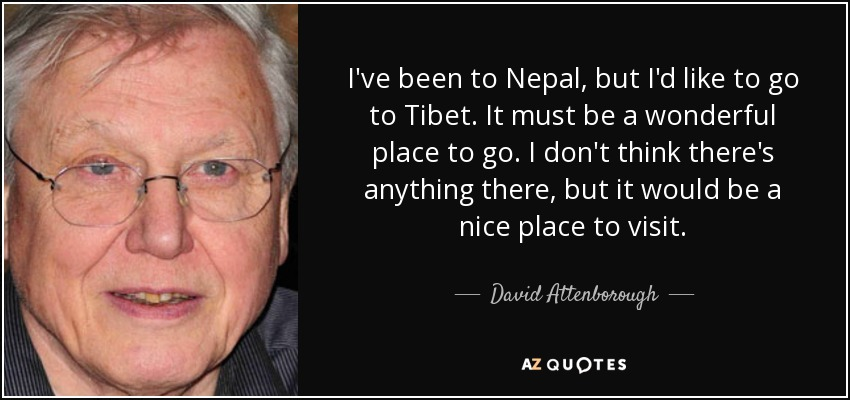 I've been to Nepal, but I'd like to go to Tibet. It must be a wonderful place to go. I don't think there's anything there, but it would be a nice place to visit. - David Attenborough