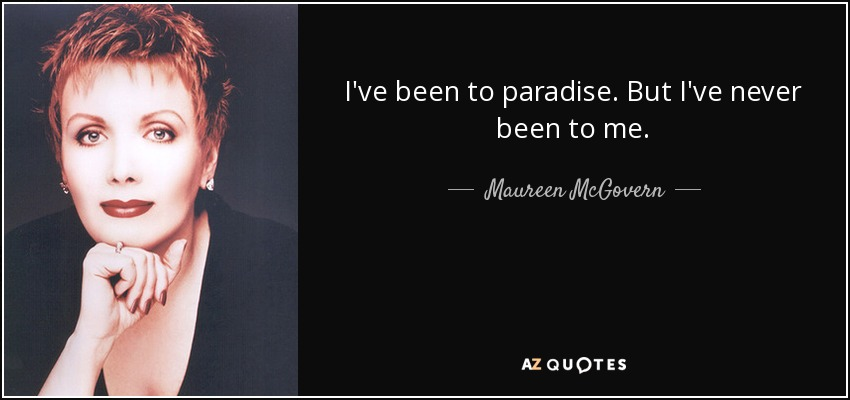 I've been to paradise. But I've never been to me. - Maureen McGovern