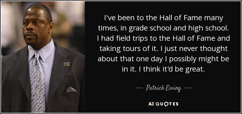 I've been to the Hall of Fame many times, in grade school and high school. I had field trips to the Hall of Fame and taking tours of it. I just never thought about that one day I possibly might be in it. I think it'd be great. - Patrick Ewing