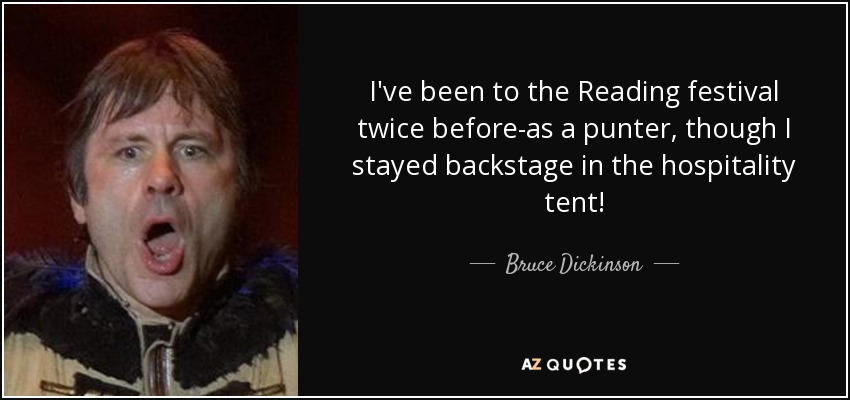 I've been to the Reading festival twice before-as a punter, though I stayed backstage in the hospitality tent! - Bruce Dickinson