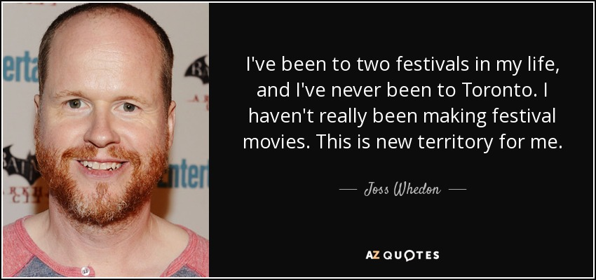 I've been to two festivals in my life, and I've never been to Toronto. I haven't really been making festival movies. This is new territory for me. - Joss Whedon