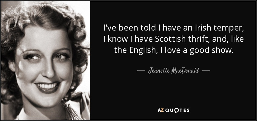 I've been told I have an Irish temper, I know I have Scottish thrift, and, like the English, I love a good show. - Jeanette MacDonald