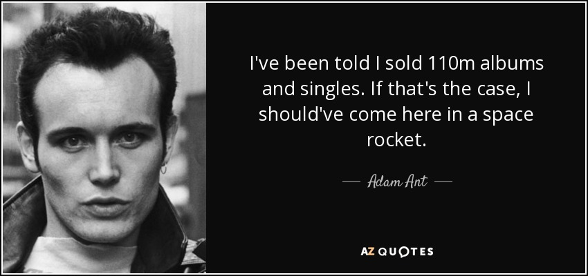 I've been told I sold 110m albums and singles. If that's the case, I should've come here in a space rocket. - Adam Ant