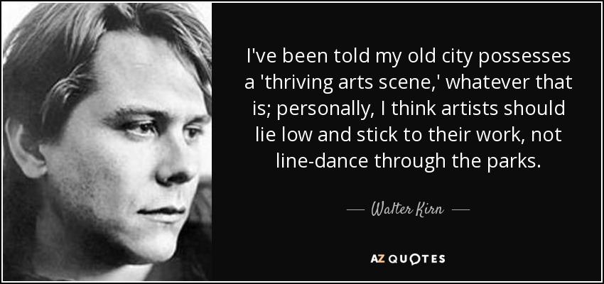 I've been told my old city possesses a 'thriving arts scene,' whatever that is; personally, I think artists should lie low and stick to their work, not line-dance through the parks. - Walter Kirn