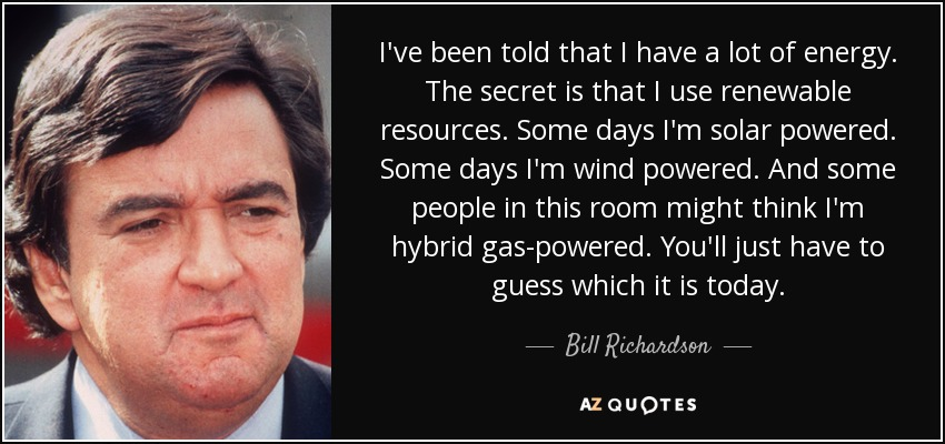 I've been told that I have a lot of energy. The secret is that I use renewable resources. Some days I'm solar powered. Some days I'm wind powered. And some people in this room might think I'm hybrid gas-powered. You'll just have to guess which it is today. - Bill Richardson