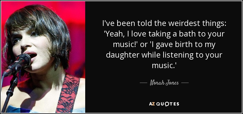 I've been told the weirdest things: 'Yeah, I love taking a bath to your music!' or 'I gave birth to my daughter while listening to your music.' - Norah Jones