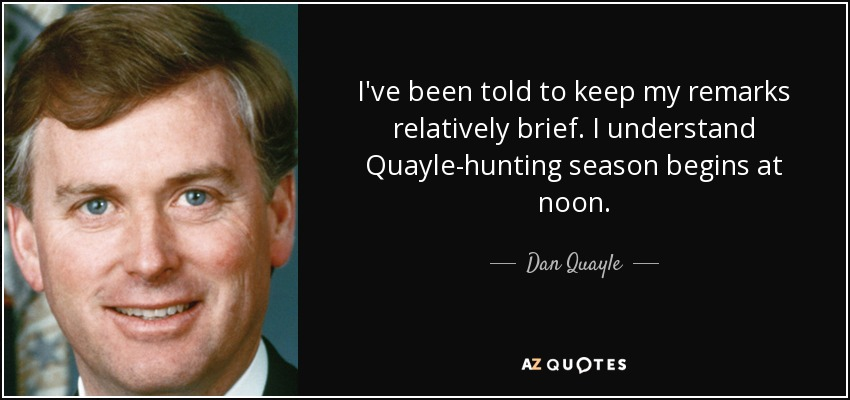 I've been told to keep my remarks relatively brief. I understand Quayle-hunting season begins at noon. - Dan Quayle