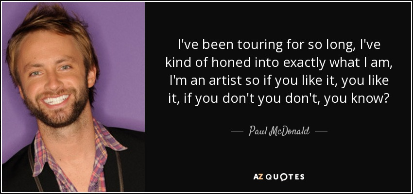 I've been touring for so long, I've kind of honed into exactly what I am, I'm an artist so if you like it, you like it, if you don't you don't, you know? - Paul McDonald