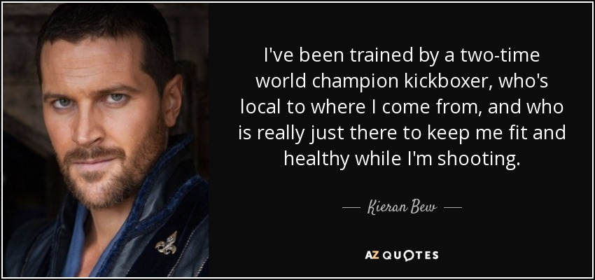 I've been trained by a two-time world champion kickboxer, who's local to where I come from, and who is really just there to keep me fit and healthy while I'm shooting. - Kieran Bew