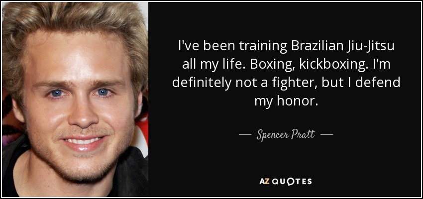 I've been training Brazilian Jiu-Jitsu all my life. Boxing, kickboxing. I'm definitely not a fighter, but I defend my honor. - Spencer Pratt