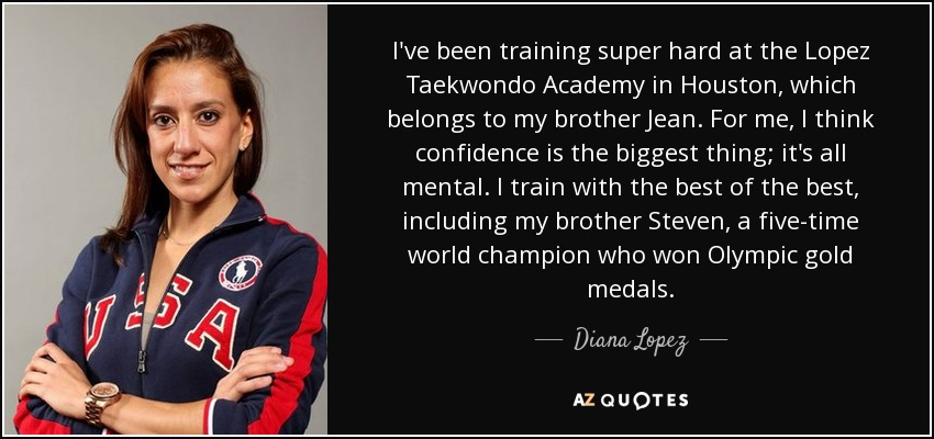 I've been training super hard at the Lopez Taekwondo Academy in Houston, which belongs to my brother Jean. For me, I think confidence is the biggest thing; it's all mental. I train with the best of the best, including my brother Steven, a five-time world champion who won Olympic gold medals. - Diana Lopez