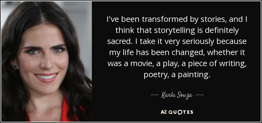 I've been transformed by stories, and I think that storytelling is definitely sacred. I take it very seriously because my life has been changed, whether it was a movie, a play, a piece of writing, poetry, a painting. - Karla Souza