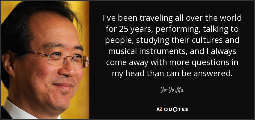 I've been traveling all over the world for 25 years, performing, talking to people, studying their cultures and musical instruments, and I always come away with more questions in my head than can be answered. - Yo-Yo Ma