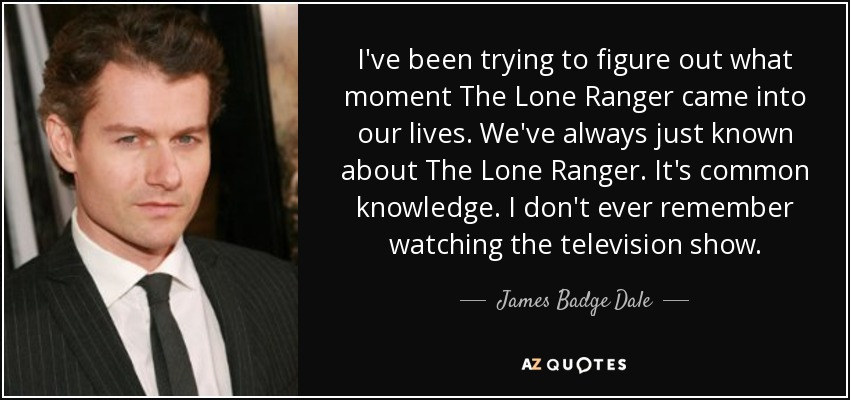 I've been trying to figure out what moment The Lone Ranger came into our lives. We've always just known about The Lone Ranger. It's common knowledge. I don't ever remember watching the television show. - James Badge Dale