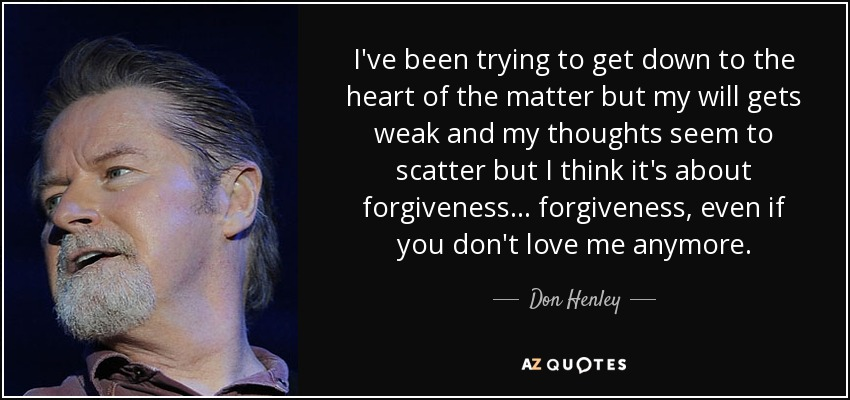 Don Henley Quote Ive Been Trying To Get Down To The Heart Of